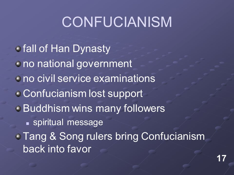 CONFUCIANISM fall of Han Dynasty no national government no civil service examinations Confucianism lost support Buddhism wins many followers spiritual message Tang & Song rulers bring Confucianism back into favor 17