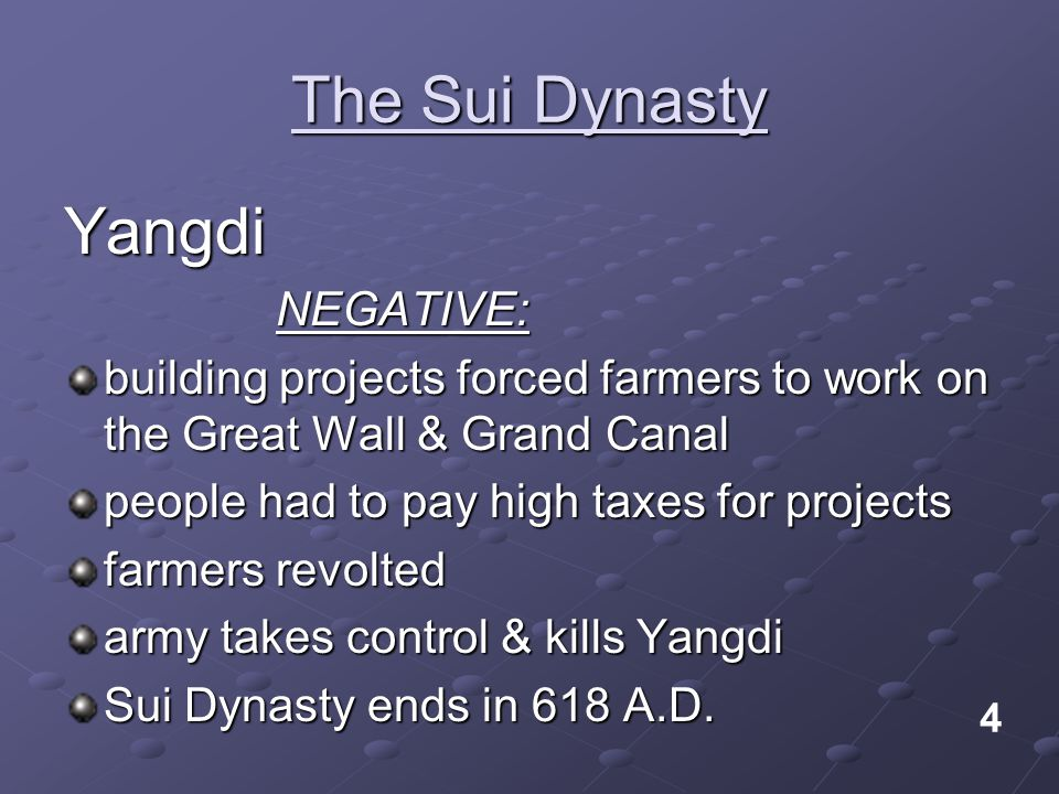 The Sui Dynasty YangdiNEGATIVE: building projects forced farmers to work on the Great Wall & Grand Canal people had to pay high taxes for projects farmers revolted army takes control & kills Yangdi Sui Dynasty ends in 618 A.D.