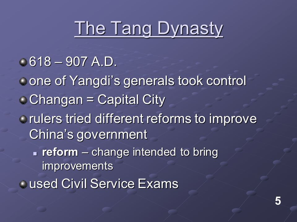 The Tang Dynasty 618 – 907 A.D. one of Yangdi's generals took control Changan = Capital City rulers tried different reforms to improve China's governm