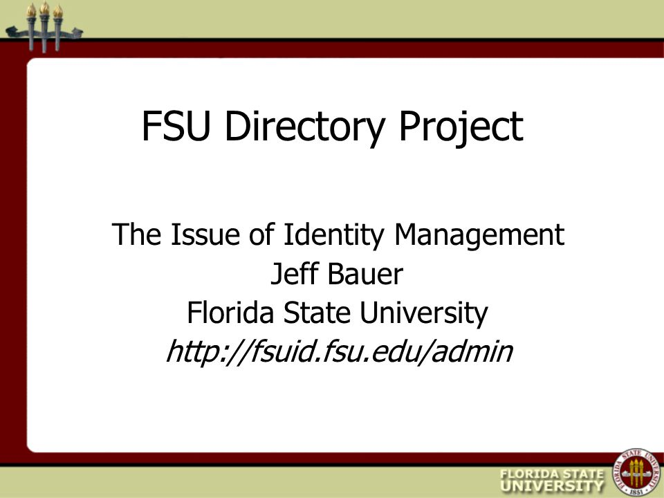FSU Directory Project The Issue of Identity Management Jeff Bauer Florida State University http://fsuid.fsu.edu/admin