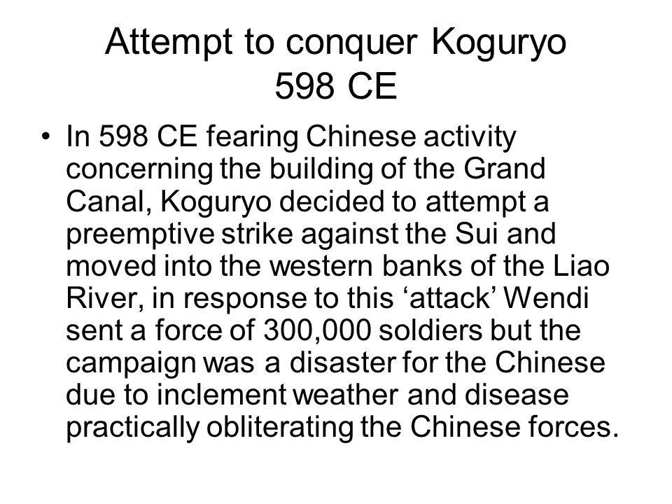 Attempt to conquer Koguryo 598 CE In 598 CE fearing Chinese activity concerning the building of the Grand Canal, Koguryo decided to attempt a preemptive strike against the Sui and moved into the western banks of the Liao River, in response to this 'attack' Wendi sent a force of 300,000 soldiers but the campaign was a disaster for the Chinese due to inclement weather and disease practically obliterating the Chinese forces.