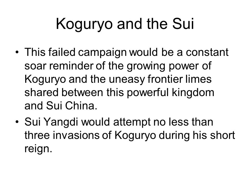 Koguryo and the Sui This failed campaign would be a constant soar reminder of the growing power of Koguryo and the uneasy frontier limes shared between this powerful kingdom and Sui China.