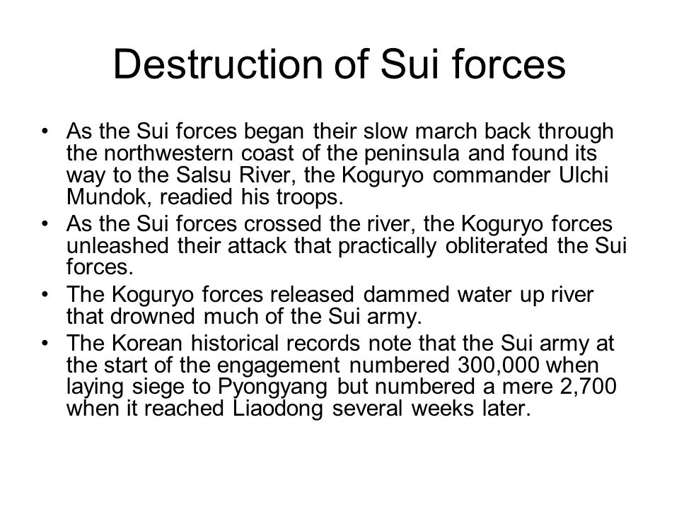 Destruction of Sui forces As the Sui forces began their slow march back through the northwestern coast of the peninsula and found its way to the Salsu River, the Koguryo commander Ulchi Mundok, readied his troops.