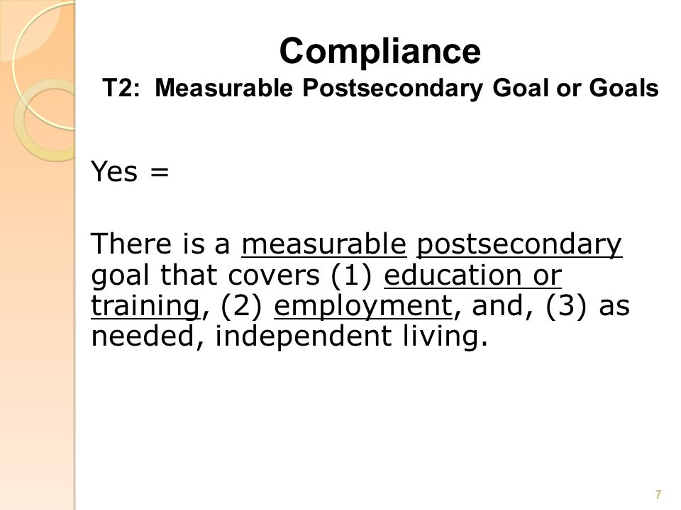 Compliance T2: Measurable Postsecondary Goal or Goals Yes = There is a measurable postsecondary goal that covers (1) education or training, (2) employment, and, (3) as needed, independent living.