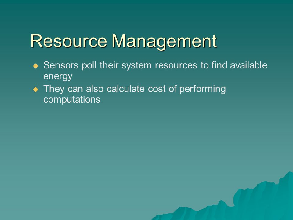 Resource Management  Sensors poll their system resources to find available energy  They can also calculate cost of performing computations