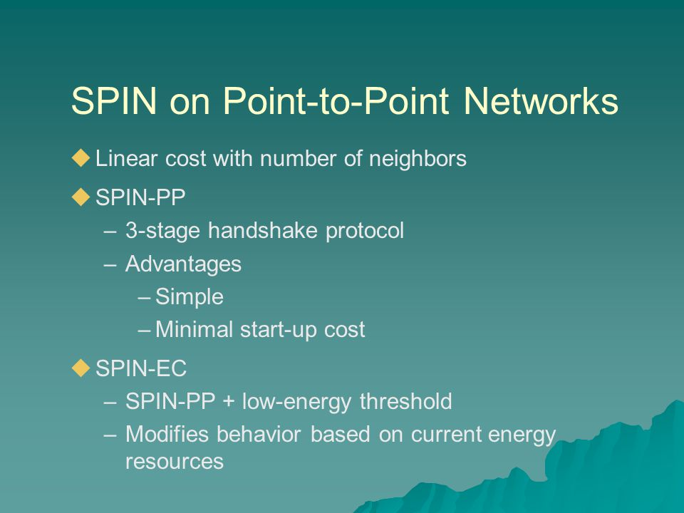 SPIN on Point-to-Point Networks  Linear cost with number of neighbors  SPIN-PP –3-stage handshake protocol –Advantages –Simple –Minimal start-up cost  SPIN-EC –SPIN-PP + low-energy threshold –Modifies behavior based on current energy resources