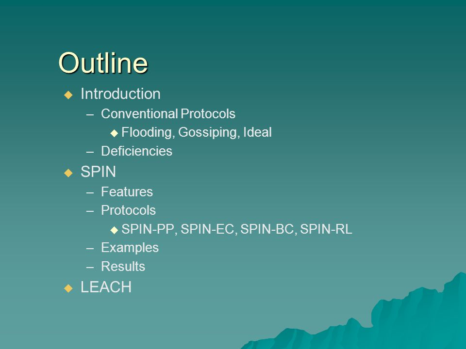 Outline   Introduction – –Conventional Protocols   Flooding, Gossiping, Ideal – –Deficiencies   SPIN – –Features – –Protocols   SPIN-PP, SPIN-EC, SPIN-BC, SPIN-RL – –Examples – –Results   LEACH