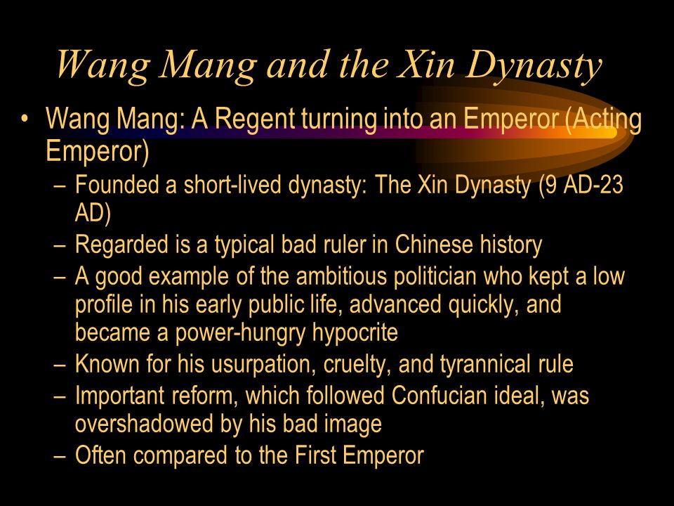 Wang Mang and the Xin Dynasty Wang Mang: A Regent turning into an Emperor (Acting Emperor) –Founded a short-lived dynasty: The Xin Dynasty (9 AD-23 AD) –Regarded is a typical bad ruler in Chinese history –A good example of the ambitious politician who kept a low profile in his early public life, advanced quickly, and became a power-hungry hypocrite –Known for his usurpation, cruelty, and tyrannical rule –Important reform, which followed Confucian ideal, was overshadowed by his bad image –Often compared to the First Emperor