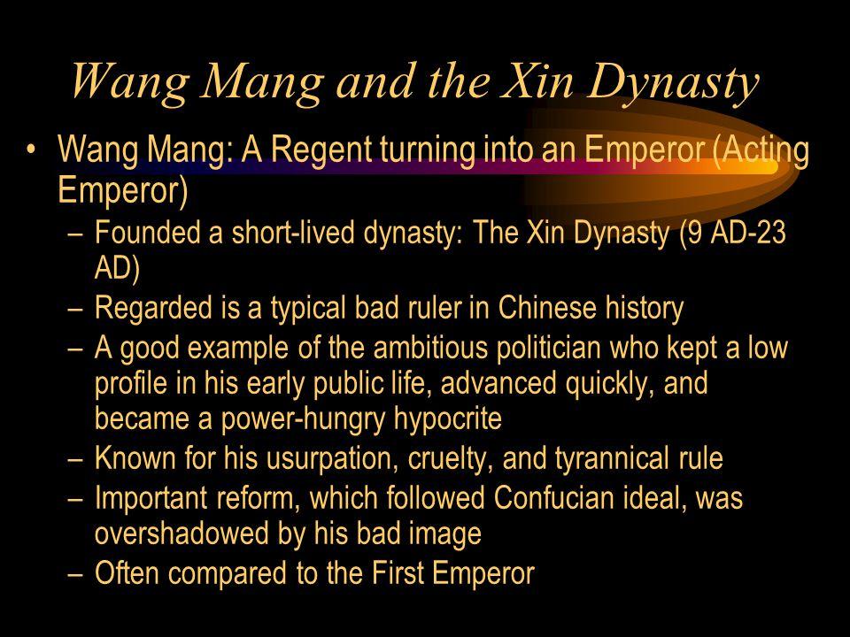 Wang Mang and the Xin Dynasty Wang Mang: A Regent turning into an Emperor (Acting Emperor) –Founded a short-lived dynasty: The Xin Dynasty (9 AD-23 AD