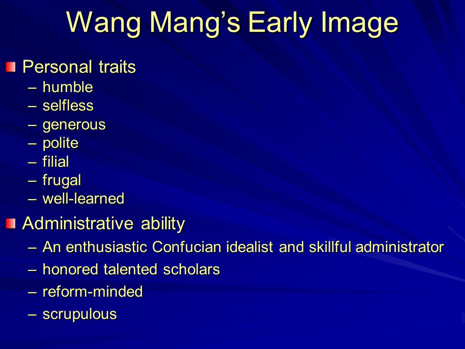 Wang Mang's Early Image Personal traits –humble –selfless –generous –polite –filial –frugal –well-learned Administrative ability –An enthusiastic Conf