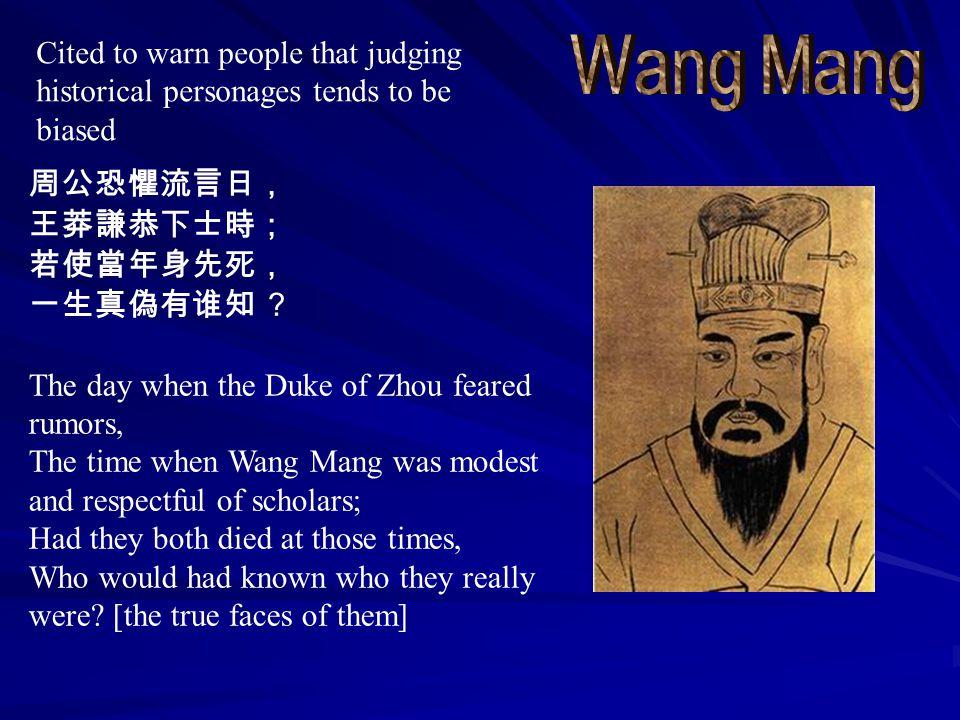 周公恐懼流言日, 王莽謙恭下士時; 若使當年身先死, 一生真偽有谁知 ? The day when the Duke of Zhou feared rumors, The time when Wang Mang was modest and respectful of scholars; Had they both died at those times, Who would had known who they really were.