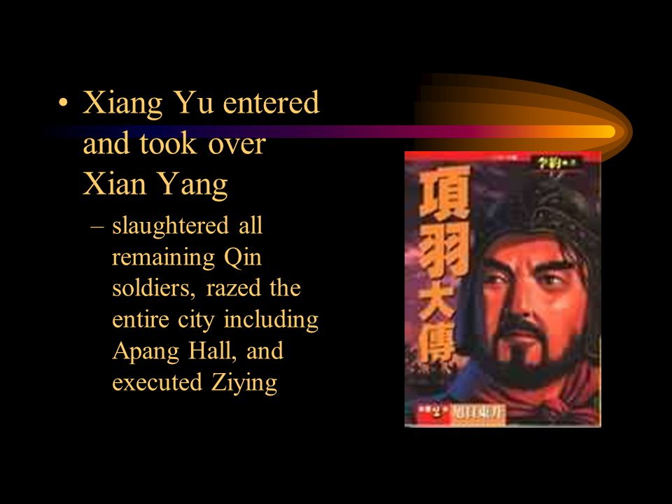 Xiang Yu entered and took over Xian Yang –slaughtered all remaining Qin soldiers, razed the entire city including Apang Hall, and executed Ziying