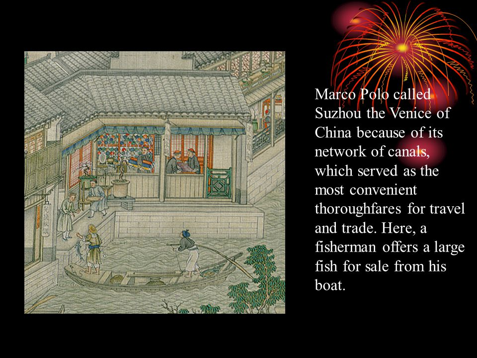 Marco Polo called Suzhou the Venice of China because of its network of canals, which served as the most convenient thoroughfares for travel and trade.