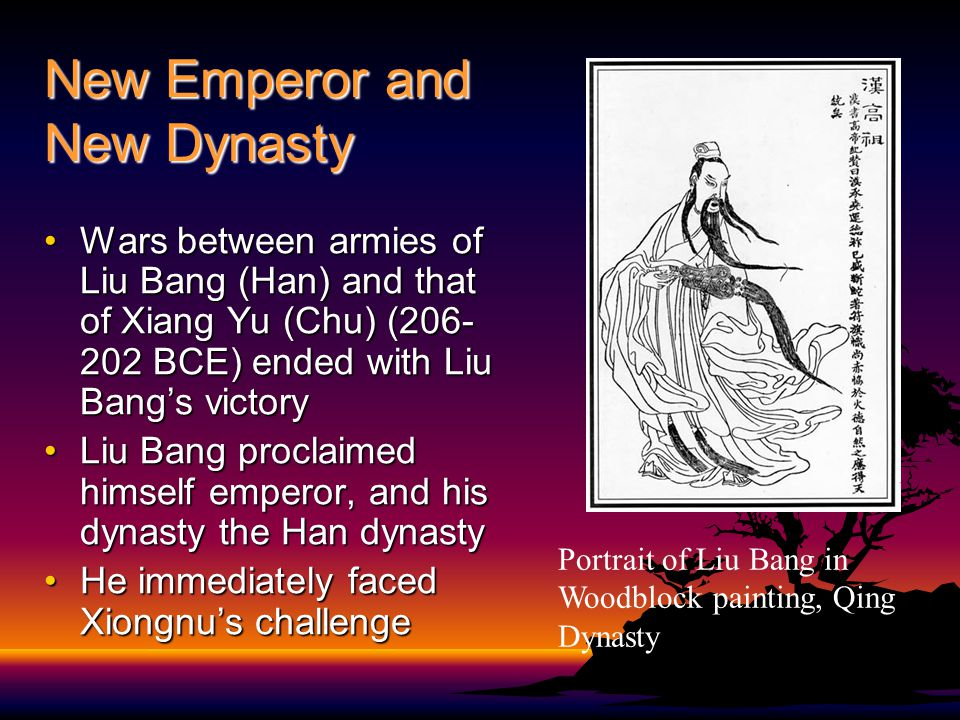 New Emperor and New Dynasty Wars between armies of Liu Bang (Han) and that of Xiang Yu (Chu) (206- 202 BCE) ended with Liu Bang's victoryWars between armies of Liu Bang (Han) and that of Xiang Yu (Chu) (206- 202 BCE) ended with Liu Bang's victory Liu Bang proclaimed himself emperor, and his dynasty the Han dynastyLiu Bang proclaimed himself emperor, and his dynasty the Han dynasty He immediately faced Xiongnu's challengeHe immediately faced Xiongnu's challenge Portrait of Liu Bang in Woodblock painting, Qing Dynasty