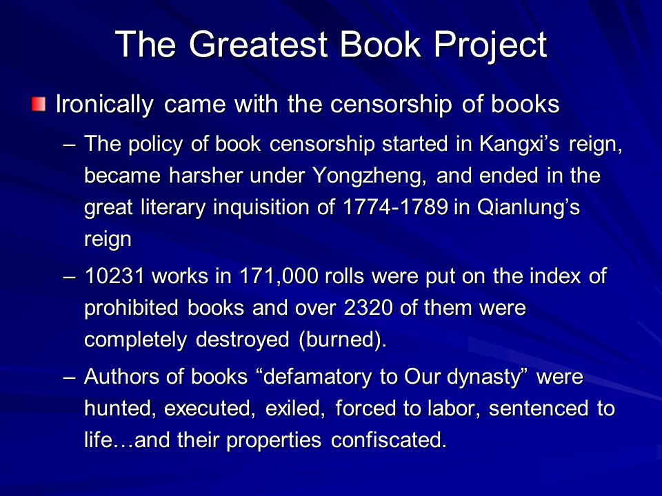 The Greatest Book Project Ironically came with the censorship of books –The policy of book censorship started in Kangxi's reign, became harsher under Yongzheng, and ended in the great literary inquisition of 1774-1789 in Qianlung's reign –10231 works in 171,000 rolls were put on the index of prohibited books and over 2320 of them were completely destroyed (burned).