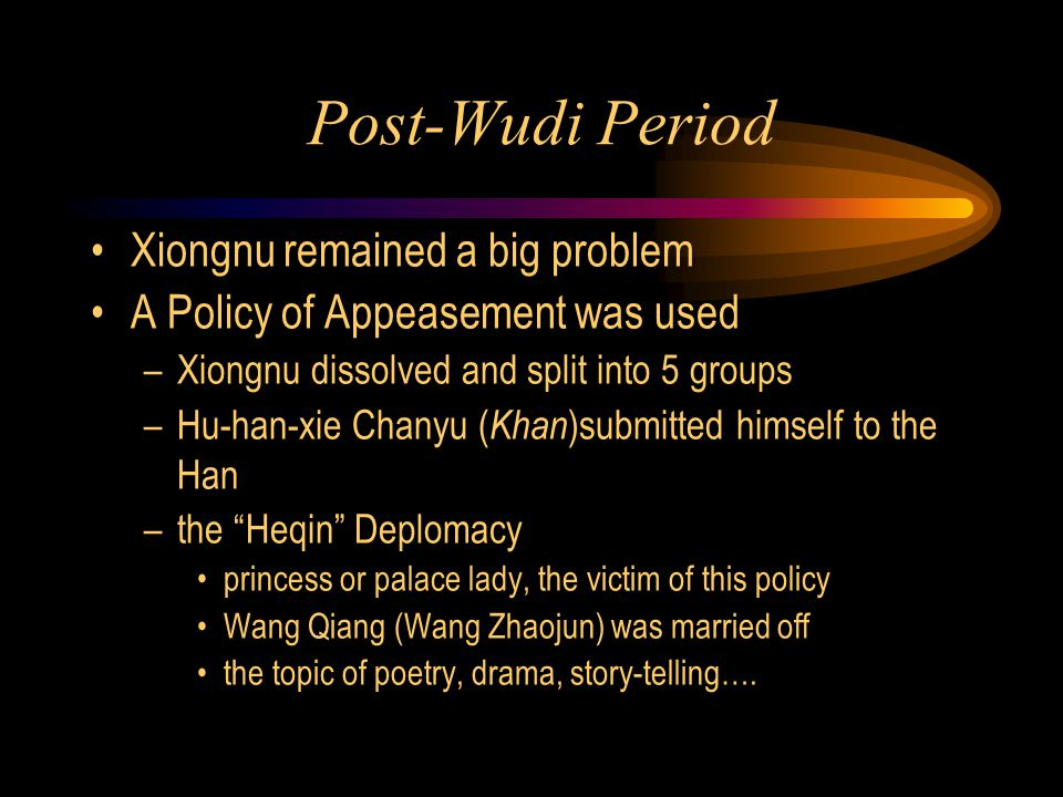 Post-Wudi Period Xiongnu remained a big problem A Policy of Appeasement was used –Xiongnu dissolved and split into 5 groups –Hu-han-xie Chanyu ( Khan )submitted himself to the Han –the Heqin Deplomacy princess or palace lady, the victim of this policy Wang Qiang (Wang Zhaojun) was married off the topic of poetry, drama, story-telling….