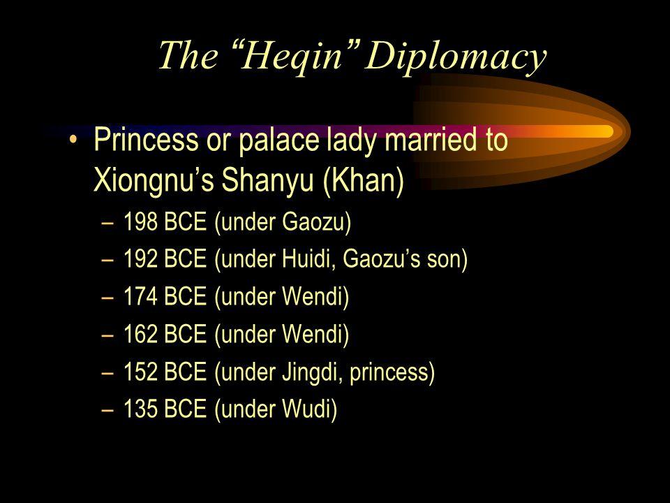The Heqin Diplomacy Princess or palace lady married to Xiongnu's Shanyu (Khan) –198 BCE (under Gaozu) –192 BCE (under Huidi, Gaozu's son) –174 BCE (under Wendi) –162 BCE (under Wendi) –152 BCE (under Jingdi, princess) –135 BCE (under Wudi)