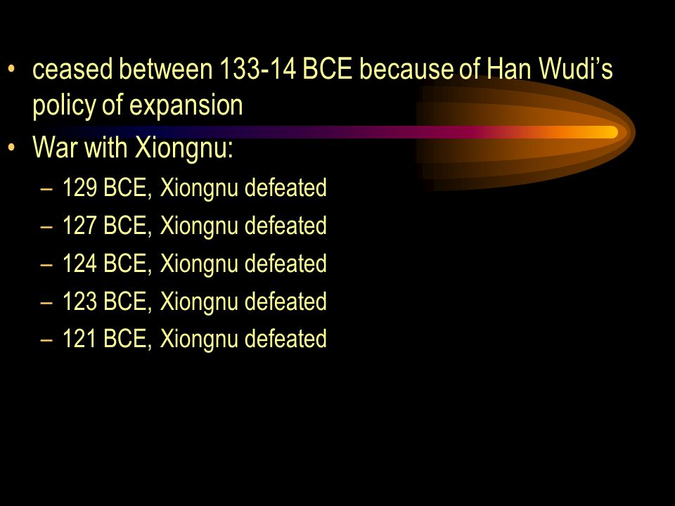 ceased between 133-14 BCE because of Han Wudi's policy of expansion War with Xiongnu: –129 BCE, Xiongnu defeated –127 BCE, Xiongnu defeated –124 BCE, Xiongnu defeated –123 BCE, Xiongnu defeated –121 BCE, Xiongnu defeated