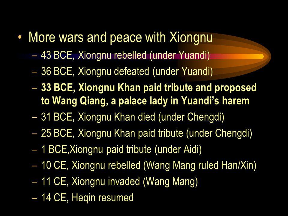 More wars and peace with Xiongnu –43 BCE, Xiongnu rebelled (under Yuandi) –36 BCE, Xiongnu defeated (under Yuandi) – 33 BCE, Xiongnu Khan paid tribute