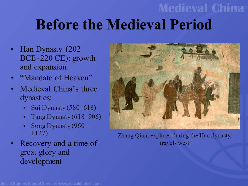 Before the Medieval Period Han Dynasty (202 BCE–220 CE): growth and expansion Mandate of Heaven Medieval China's three dynasties: Sui Dynasty (580–618) Tang Dynasty (618–906) Song Dynasty (960– 1127) Recovery and a time of great glory and development Zhang Qian, explorer during the Han dynasty, travels west