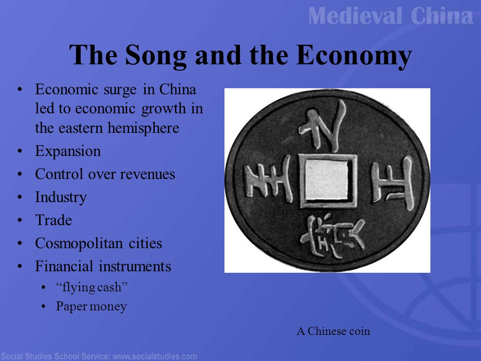 The Song and the Economy Economic surge in China led to economic growth in the eastern hemisphere Expansion Control over revenues Industry Trade Cosmopolitan cities Financial instruments flying cash Paper money A Chinese coin