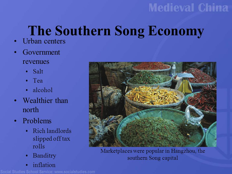 The Southern Song Economy Urban centers Government revenues Salt Tea alcohol Wealthier than north Problems Rich landlords slipped off tax rolls Banditry inflation Marketplaces were popular in Hangzhou, the southern Song capital