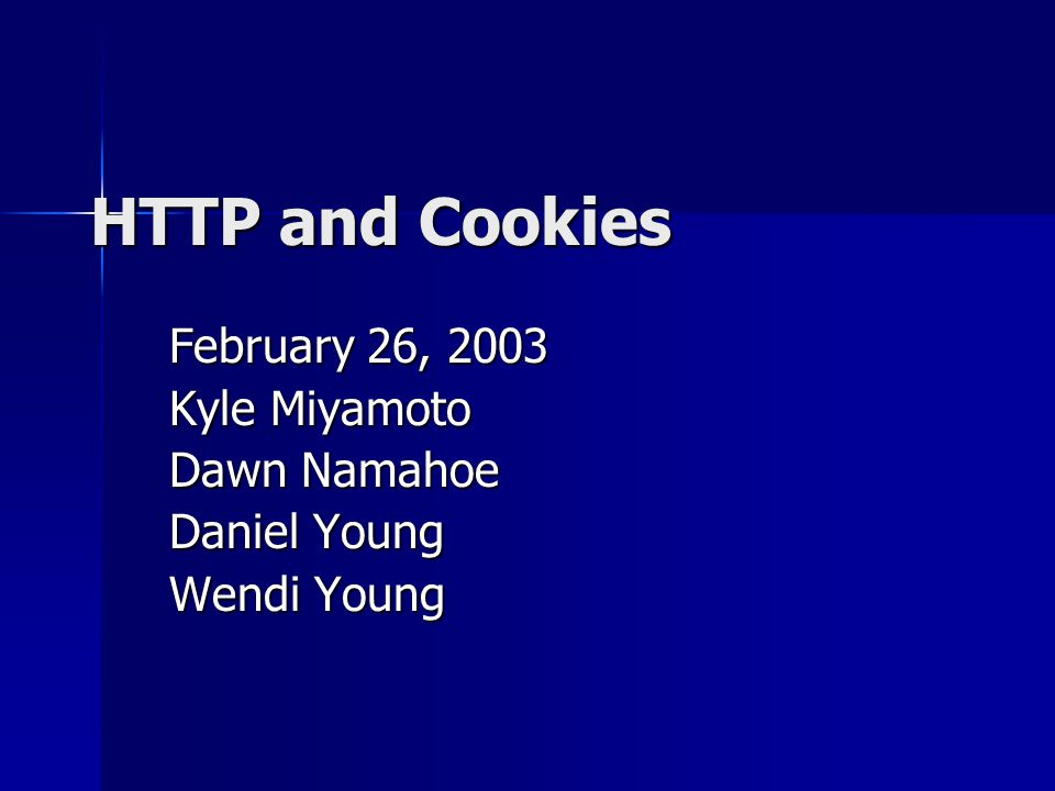 HTTP and Cookies February 26, 2003 Kyle Miyamoto Dawn Namahoe Daniel Young Wendi Young