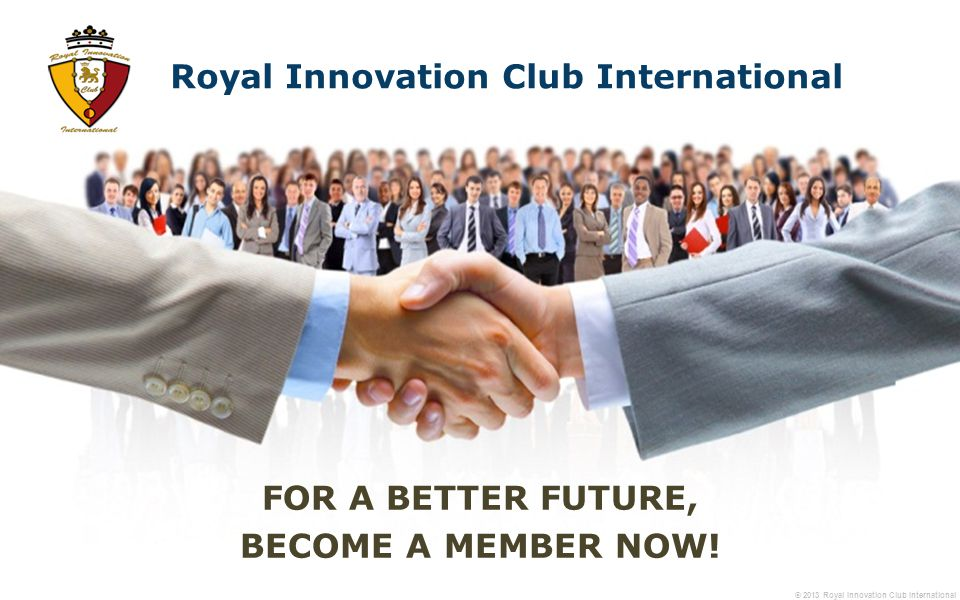 © 2013 Royal Innovation Club International FOR A BETTER FUTURE, BECOME A MEMBER NOW.