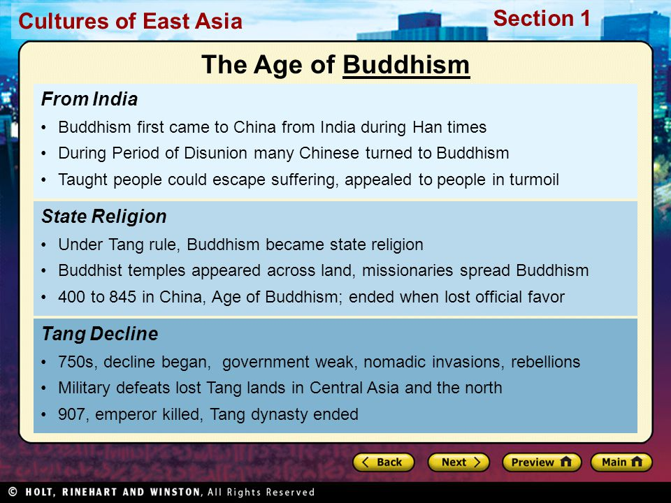 Cultures of East Asia Section 1 From India Buddhism first came to China from India during Han times During Period of Disunion many Chinese turned to Buddhism Taught people could escape suffering, appealed to people in turmoil Tang Decline 750s, decline began, government weak, nomadic invasions, rebellions Military defeats lost Tang lands in Central Asia and the north 907, emperor killed, Tang dynasty ended State Religion Under Tang rule, Buddhism became state religion Buddhist temples appeared across land, missionaries spread Buddhism 400 to 845 in China, Age of Buddhism; ended when lost official favor The Age of BuddhismBuddhism