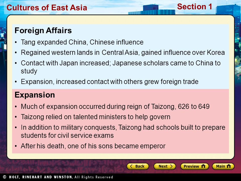 Cultures of East Asia Section 1 Expansion Much of expansion occurred during reign of Taizong, 626 to 649 Taizong relied on talented ministers to help govern In addition to military conquests, Taizong had schools built to prepare students for civil service exams After his death, one of his sons became emperor Foreign Affairs Tang expanded China, Chinese influence Regained western lands in Central Asia, gained influence over Korea Contact with Japan increased; Japanese scholars came to China to study Expansion, increased contact with others grew foreign trade