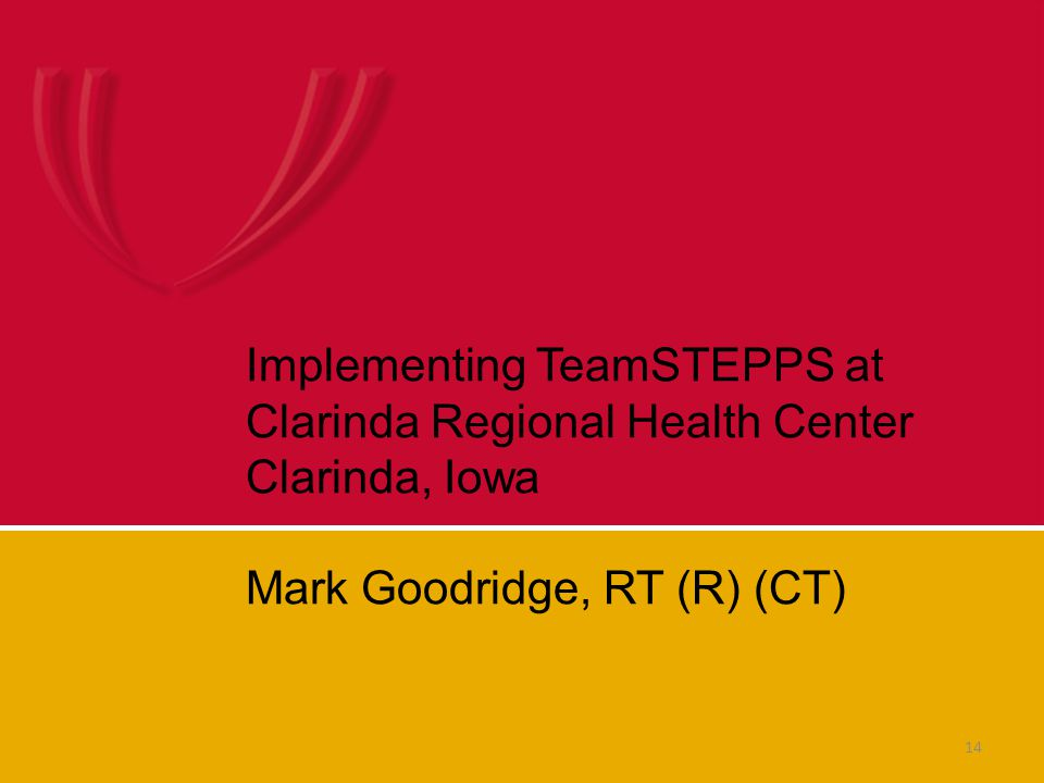 14 Implementing TeamSTEPPS at Clarinda Regional Health Center Clarinda, Iowa Mark Goodridge, RT (R) (CT)