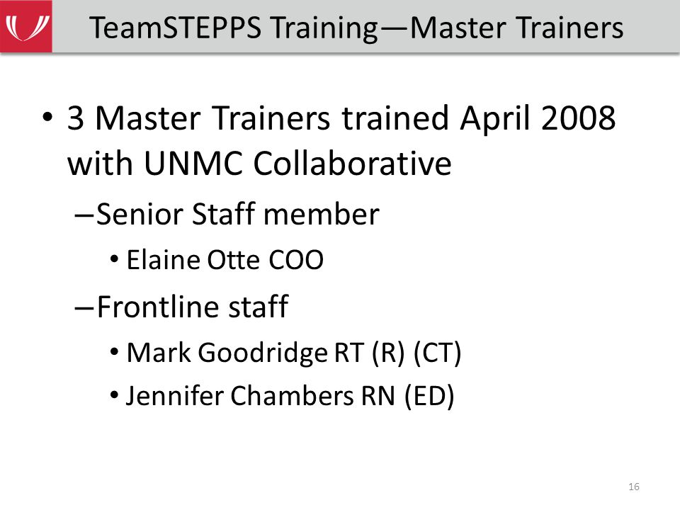 TeamSTEPPS Training—Master Trainers 3 Master Trainers trained April 2008 with UNMC Collaborative – Senior Staff member Elaine Otte COO – Frontline staff Mark Goodridge RT (R) (CT) Jennifer Chambers RN (ED) 16