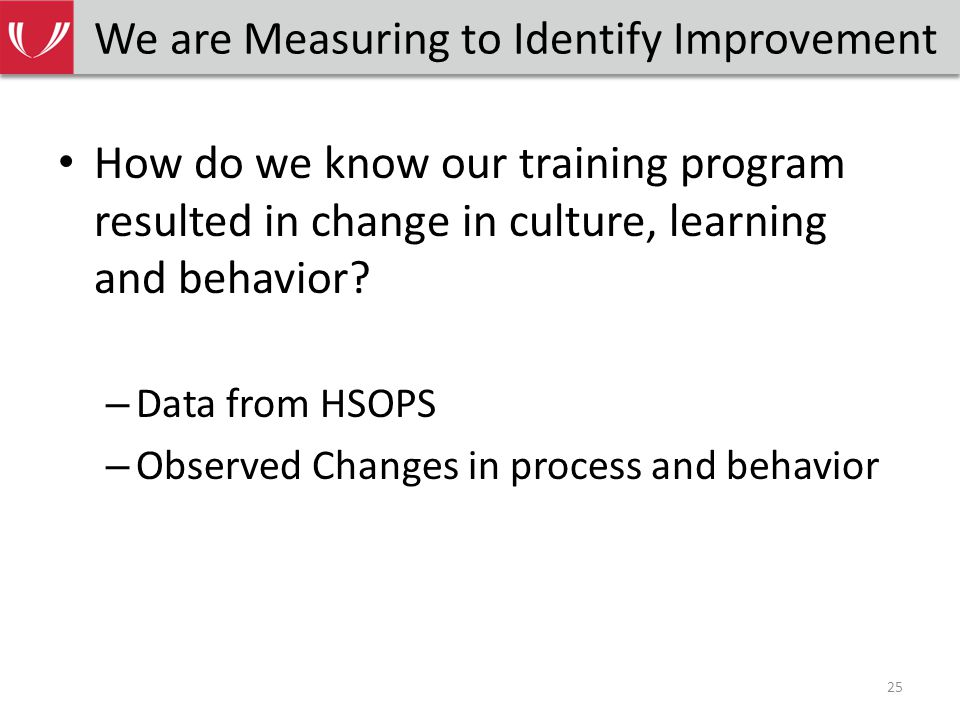 We are Measuring to Identify Improvement How do we know our training program resulted in change in culture, learning and behavior.