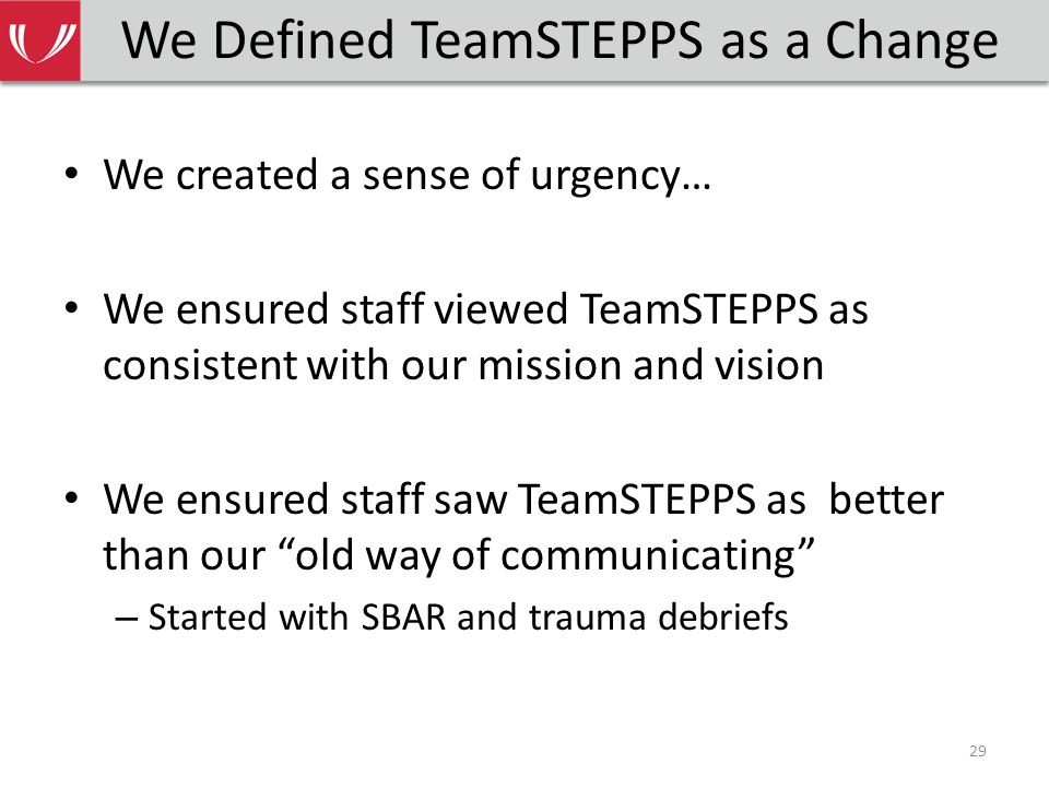 We Defined TeamSTEPPS as a Change We created a sense of urgency… We ensured staff viewed TeamSTEPPS as consistent with our mission and vision We ensured staff saw TeamSTEPPS as better than our old way of communicating – Started with SBAR and trauma debriefs 29