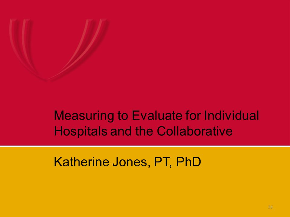 36 Measuring to Evaluate for Individual Hospitals and the Collaborative Katherine Jones, PT, PhD