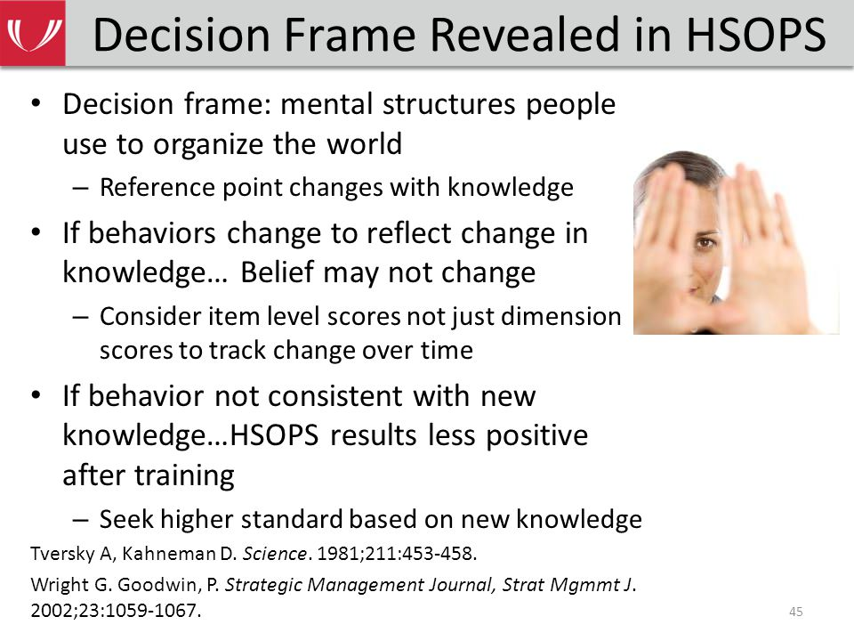 Decision Frame Revealed in HSOPS Decision frame: mental structures people use to organize the world – Reference point changes with knowledge If behaviors change to reflect change in knowledge… Belief may not change – Consider item level scores not just dimension scores to track change over time If behavior not consistent with new knowledge…HSOPS results less positive after training – Seek higher standard based on new knowledge Tversky A, Kahneman D.