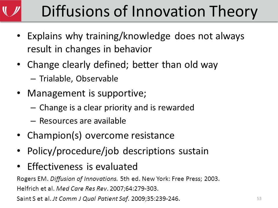 Diffusions of Innovation Theory Explains why training/knowledge does not always result in changes in behavior Change clearly defined; better than old way – Trialable, Observable Management is supportive; – Change is a clear priority and is rewarded – Resources are available Champion(s) overcome resistance Policy/procedure/job descriptions sustain Effectiveness is evaluated Rogers EM.