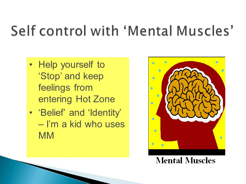 Increase self-control Help yourself to 'Stop' and keep feelings from entering Hot Zone 'Belief' and 'Identity' – I'm a kid who uses MM