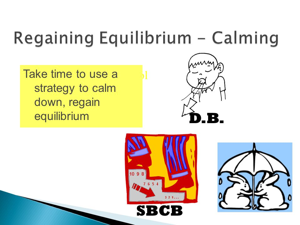 Increase self-control Take time to use a strategy to calm down, regain equilibrium D.B. SBCB