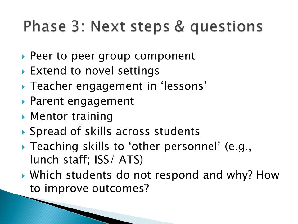  Peer to peer group component  Extend to novel settings  Teacher engagement in 'lessons'  Parent engagement  Mentor training  Spread of skills a