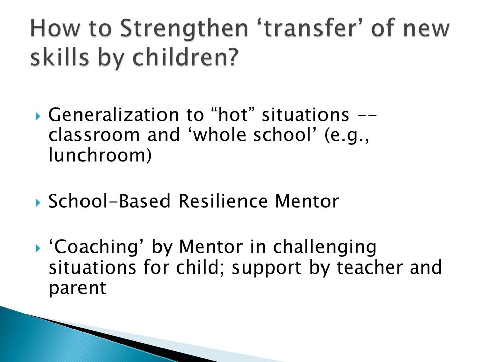 " Generalization to ""hot"" situations -- classroom and 'whole school' (e.g., lunchroom)  School-Based Resilience Mentor  'Coaching' by Mentor in chal"