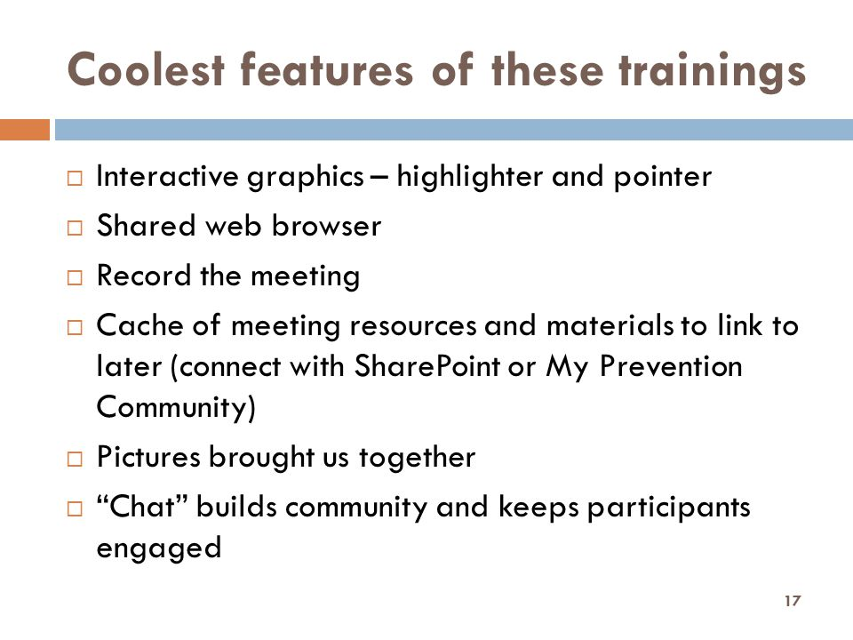 Coolest features of these trainings  Interactive graphics – highlighter and pointer  Shared web browser  Record the meeting  Cache of meeting resources and materials to link to later (connect with SharePoint or My Prevention Community)  Pictures brought us together  Chat builds community and keeps participants engaged 17