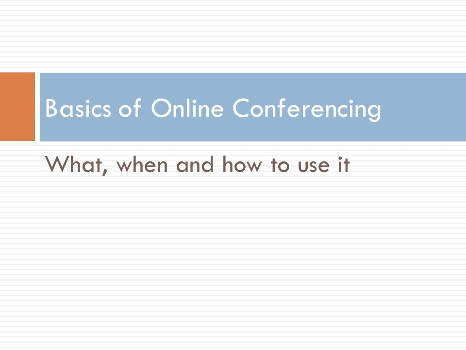 Basics of Online Conferencing What, when and how to use it