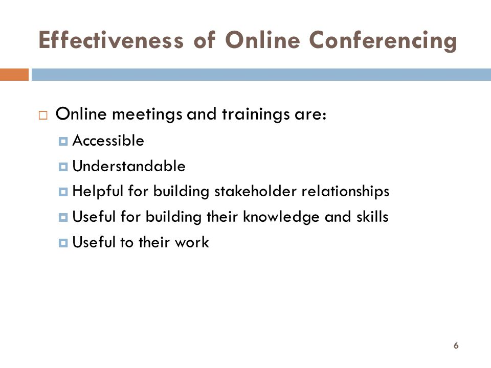 Effectiveness of Online Conferencing  Online meetings and trainings are:  Accessible  Understandable  Helpful for building stakeholder relationships  Useful for building their knowledge and skills  Useful to their work 6