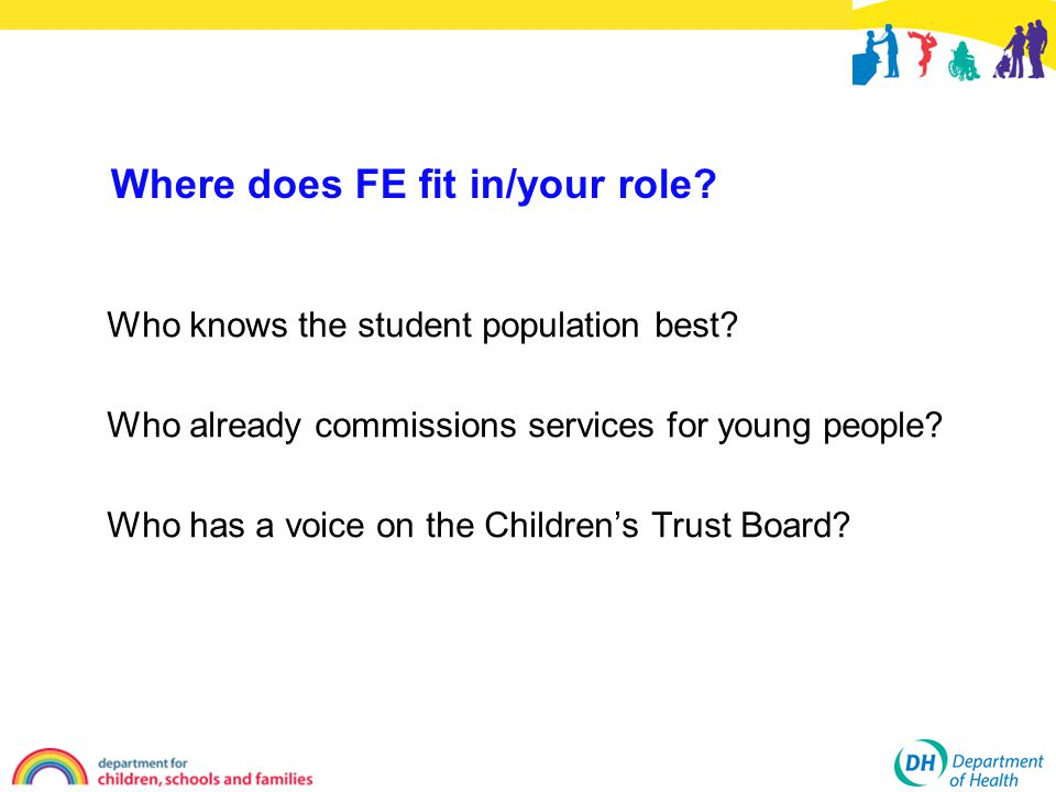 Where does FE fit in/your role. Who knows the student population best.