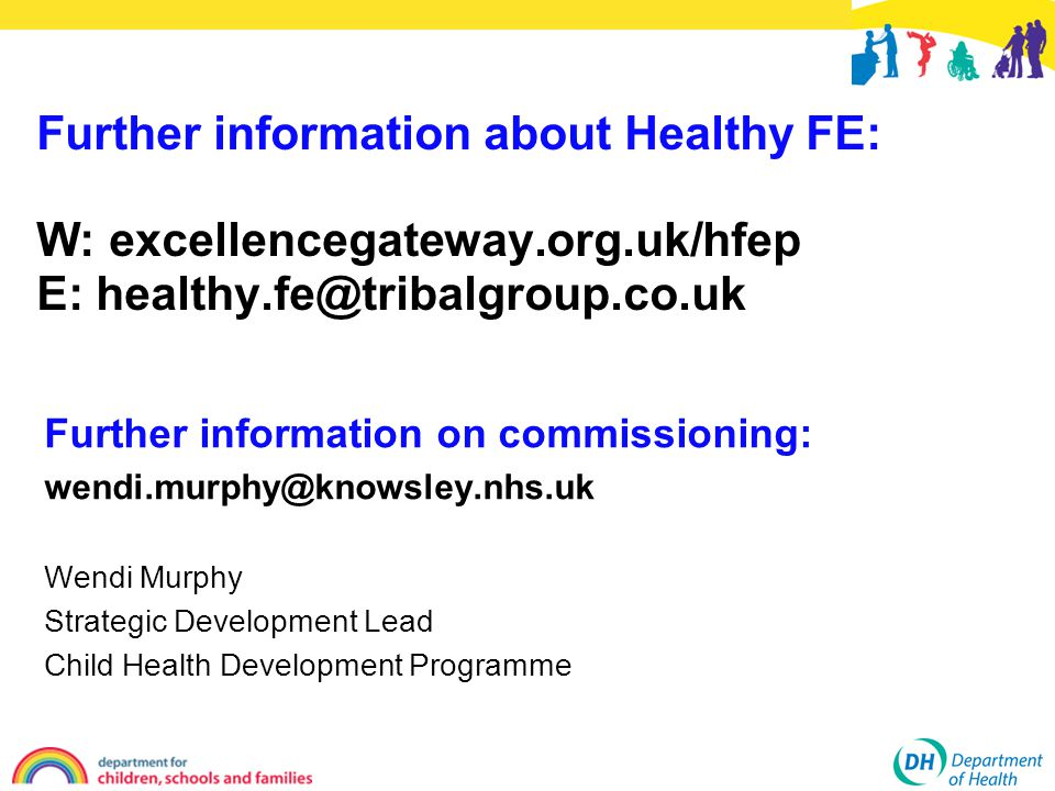Further information on commissioning: wendi.murphy@knowsley.nhs.uk Wendi Murphy Strategic Development Lead Child Health Development Programme Further information about Healthy FE: W: excellencegateway.org.uk/hfep E: healthy.fe@tribalgroup.co.uk