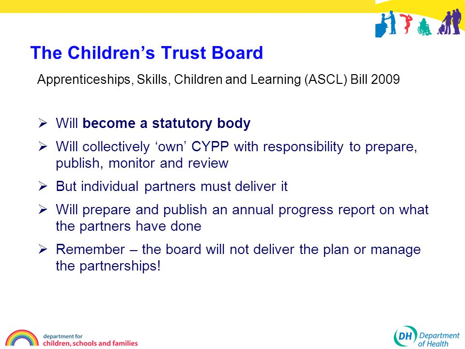  Will become a statutory body  Will collectively 'own' CYPP with responsibility to prepare, publish, monitor and review  But individual partners must deliver it  Will prepare and publish an annual progress report on what the partners have done  Remember – the board will not deliver the plan or manage the partnerships.