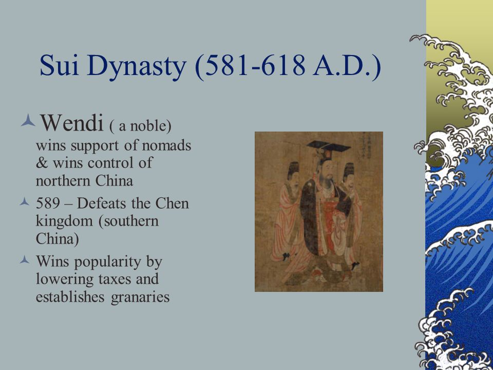 Sui Dynasty (581-618 A.D.) Wendi ( a noble) wins support of nomads & wins control of northern China 589 – Defeats the Chen kingdom (southern China) Wins popularity by lowering taxes and establishes granaries
