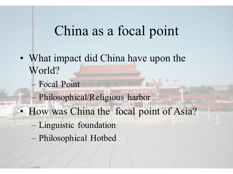 China as a focal point What impact did China have upon the World? –Focal Point –Philosophical/Religious harbor How was China the focal point of Asia?