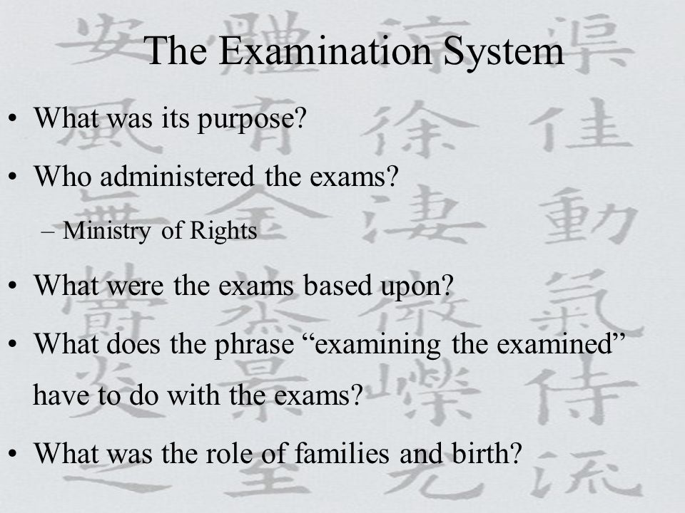 "The Examination System What was its purpose? Who administered the exams? –Ministry of Rights What were the exams based upon? What does the phrase ""exa"